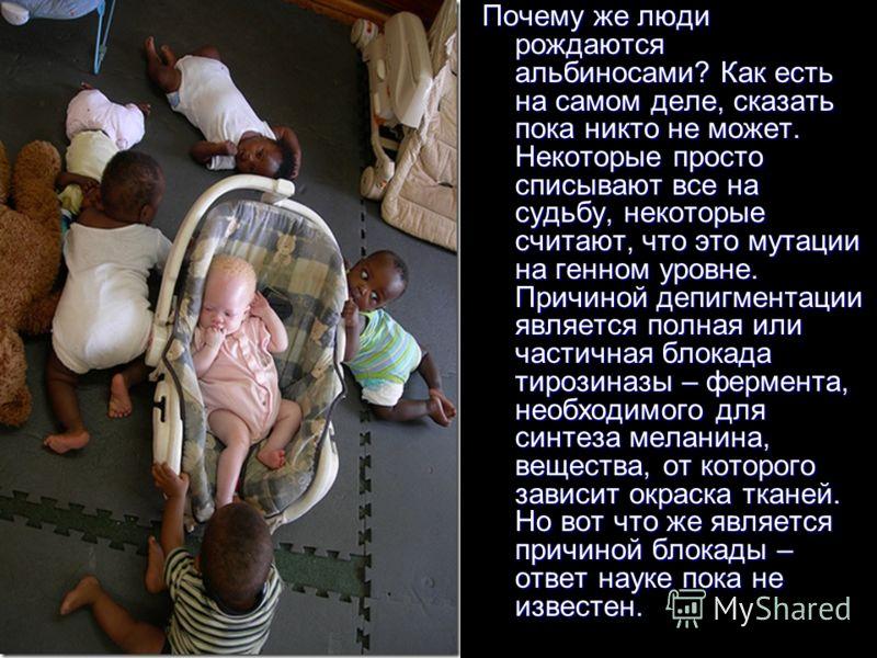 Почему же люди рождаются альбиносами? Как есть на самом деле, сказать пока никто не может. Некоторые просто списывают все на судьбу, некоторые считают, что это мутации на генном уровне. Причиной депигментации является полная или частичная блокада тир