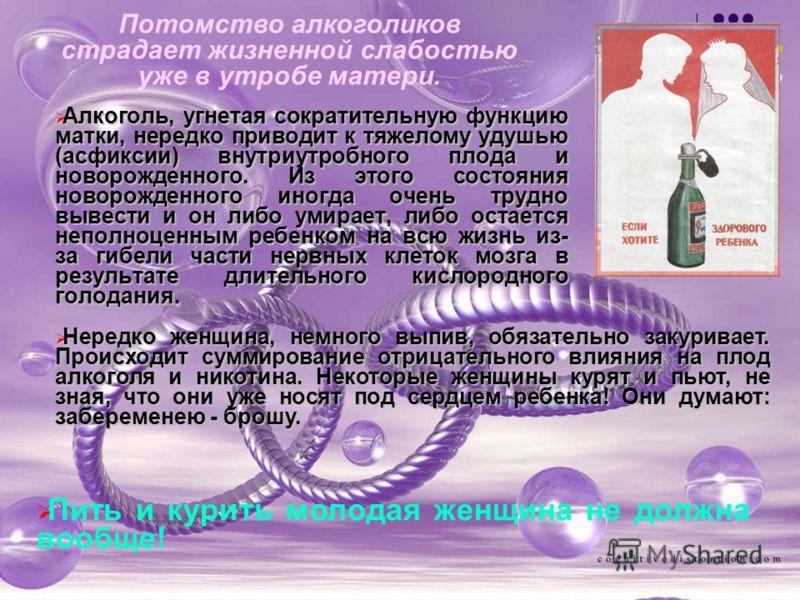 Алкоголь, угнетая сократительную функцию матки, нередко приводит к тяжелому удушью (асфиксии) внутриутробного плода и новорожденного. Из этого состояния новорожденного иногда очень трудно вывести и он либо умирает, либо остается неполноценным ребенко