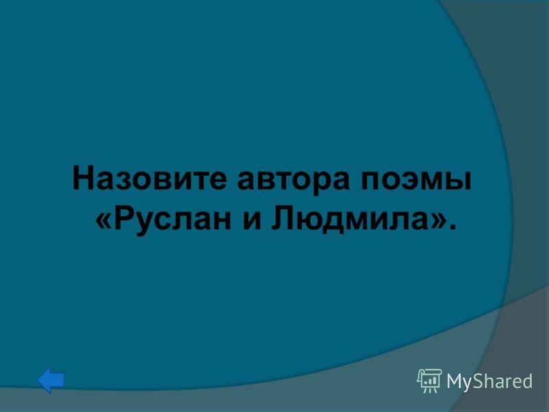 Назовите автора поэмы «Руслан и Людмила».