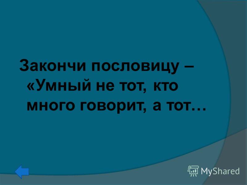 Закончи пословицу – «Умный не тот, кто много говорит, а тот…