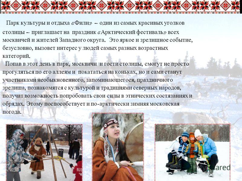 Парк культуры и отдыха « Фили » – один из самых красивых уголков столицы – приглашает на праздник « Арктический фестиваль » всех москвичей и жителей Западного округа. Это яркое и зрелищное событие, безусловно, вызовет интерес у людей самых разных воз