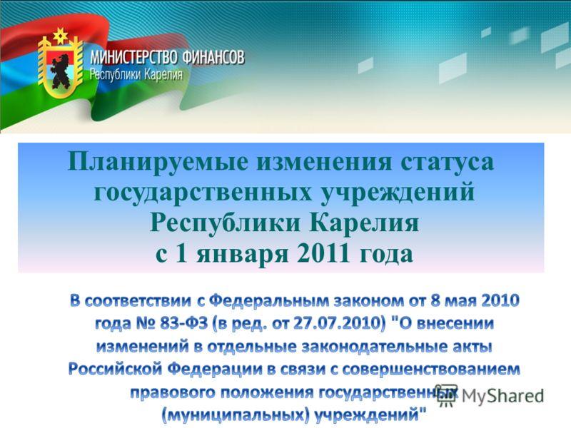 Планируемые изменения статуса государственных учреждений Республики Карелия с 1 января 2011 года