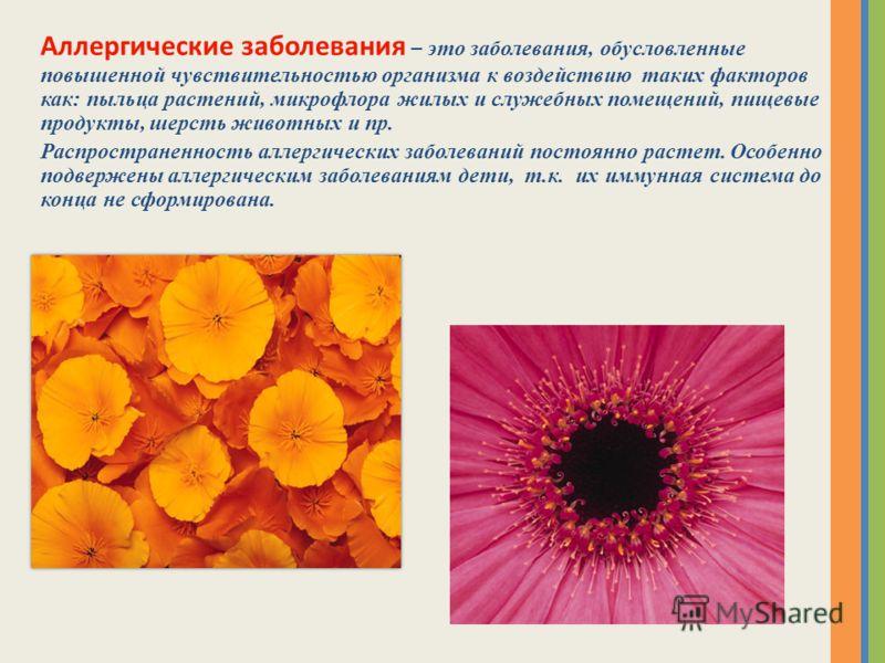 Аллергические заболевания – это заболевания, обусловленные повышенной чувствительностью организма к воздействию таких факторов как: пыльца растений, микрофлора жилых и служебных помещений, пищевые продукты, шерсть животных и пр. Распространенность ал