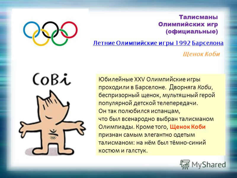 Талисманы Олимпийских игр (официальные) Летние Олимпийские игры 1992Летние Олимпийские игры 1992 БарселонаБарселона Щенок Коби Юбилейные XXV Олимпийские игры проходили в Барселоне. Д ворняга Коби, беспризорный щенок, мультяшный герой популярной детск