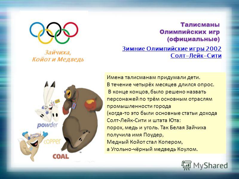 Талисманы Олимпийских игр (официальные) Зимние Олимпийские игры 2002 Солт-Лейк-Сити Зайчиха, Койот и Медведь Имена талисманам придумали дети. В течение четырёх месяцев длился опрос. В конце концов, было решено назвать персонажей по трём основным отра