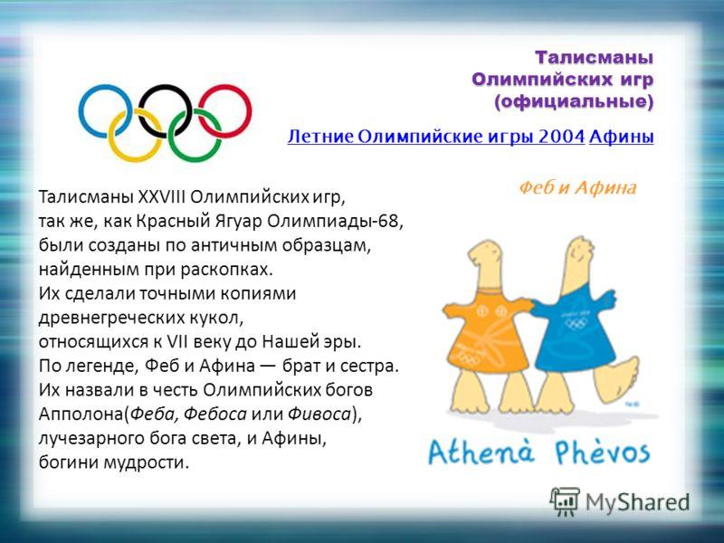 Талисманы Олимпийских игр (официальные) Летние Олимпийские игры 2004Летние Олимпийские игры 2004 АфиныАфины Феб и Афина Талисманы XXVIII Олимпийских игр, так же, как Красный Ягуар Олимпиады-68, были созданы по античным образцам, найденным при раскопк