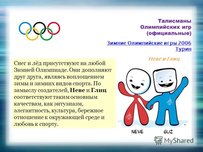 Талисманы Олимпийских игр (официальные) Снег и лёд присутствуют на любой Зимней Олимпиаде. Они дополняют друг друга, являясь воплощением зимы и зимних видов спорта. По замыслу создателей, Неве и Глиц соответствуют таким основным качествам, как энтузи