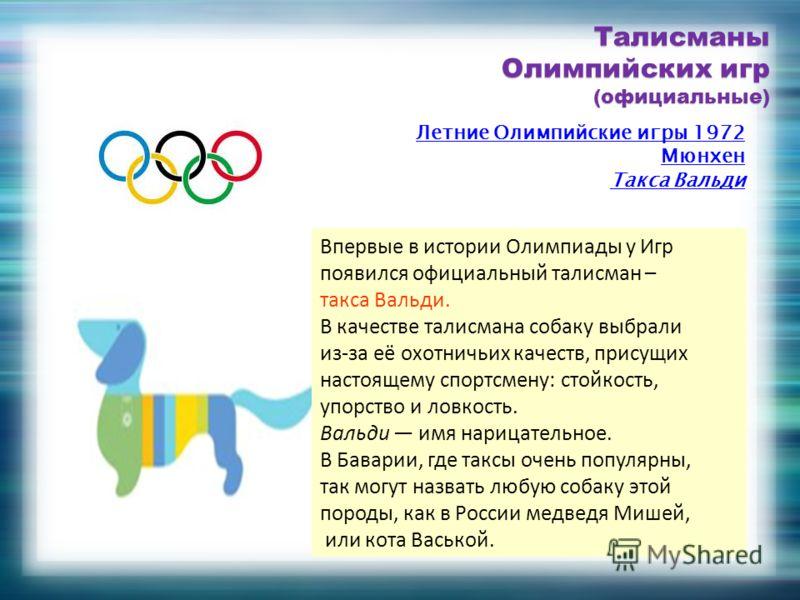 Впервые в истории Олимпиады у Игр появился официальный талисман – такса Вальди. В качестве талисмана собаку выбрали из-за её охотничьих качеств, присущих настоящему спортсмену: стойкость, упорство и ловкость. Вальди имя нарицательное. В Баварии, где
