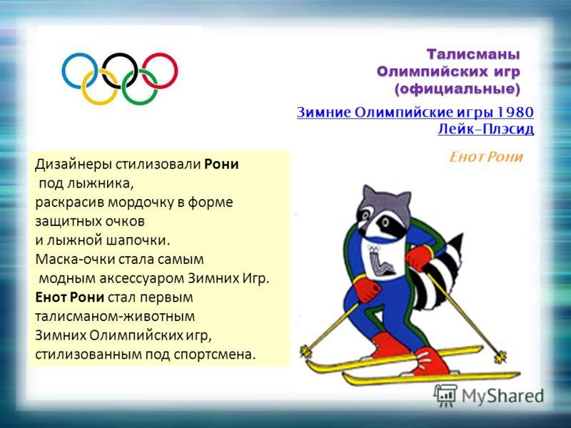 Талисманы Олимпийских игр (официальные) Зимние Олимпийские игры 1980 Лейк-Плэсид Енот Рони Дизайнеры стилизовали Рони под лыжника, раскрасив мордочку в форме защитных очков и лыжной шапочки. Маска-очки стала самым модным аксессуаром Зимних Игр. Енот