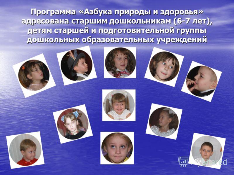 Программа «Азбука природы и здоровья» адресована старшим дошкольникам (6-7 лет), детям старшей и подготовительной группы дошкольных образовательных учреждений