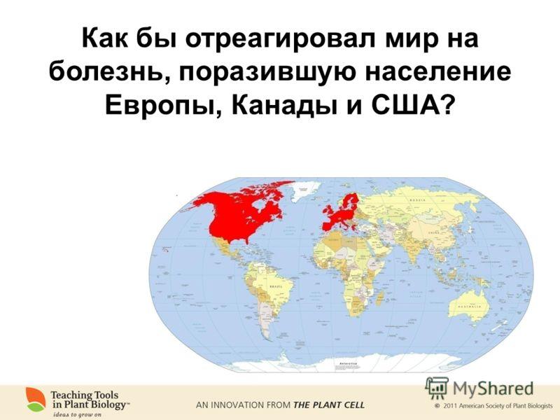 Как бы отреагировал мир на болезнь, поразившую население Европы, Канады и США?