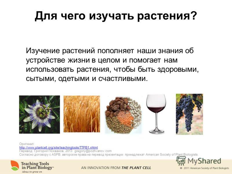 Для чего изучать растения? Изучение растений пополняет наши знания об устройстве жизни в целом и помогает нам использовать растения, чтобы быть здоровыми, сытыми, одетыми и счастливыми. Оригинал: http://www.plantcell.org/site/teachingtools/TTPB1.xhtm