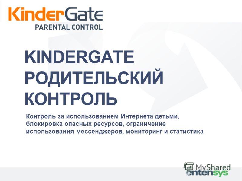 KINDERGATE РОДИТЕЛЬСКИЙ КОНТРОЛЬ Контроль за использованием Интернета детьми, блокировка опасных ресурсов, ограничение использования мессенджеров, мониторинг и статистика