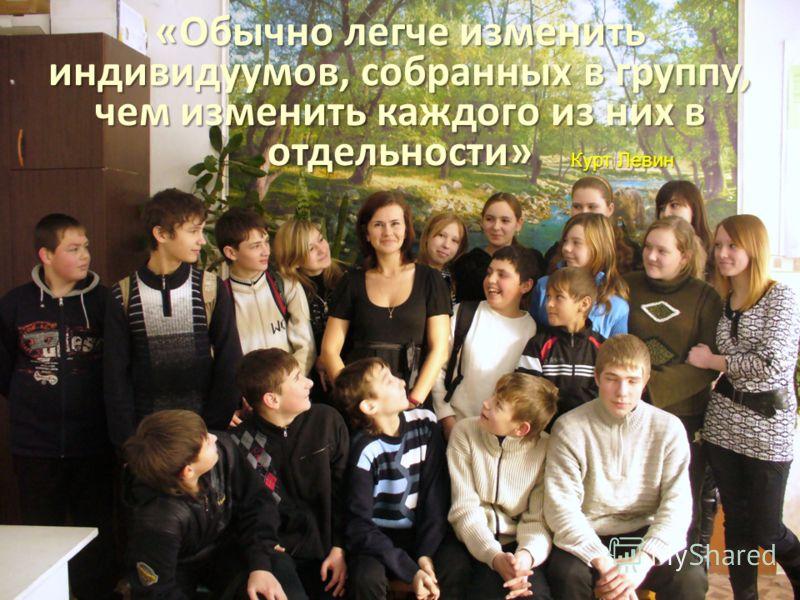«Обычно легче изменить индивидуумов, собранных в группу, чем изменить каждого из них в отдельности» «Обычно легче изменить индивидуумов, собранных в группу, чем изменить каждого из них в отдельности» Курт Левин