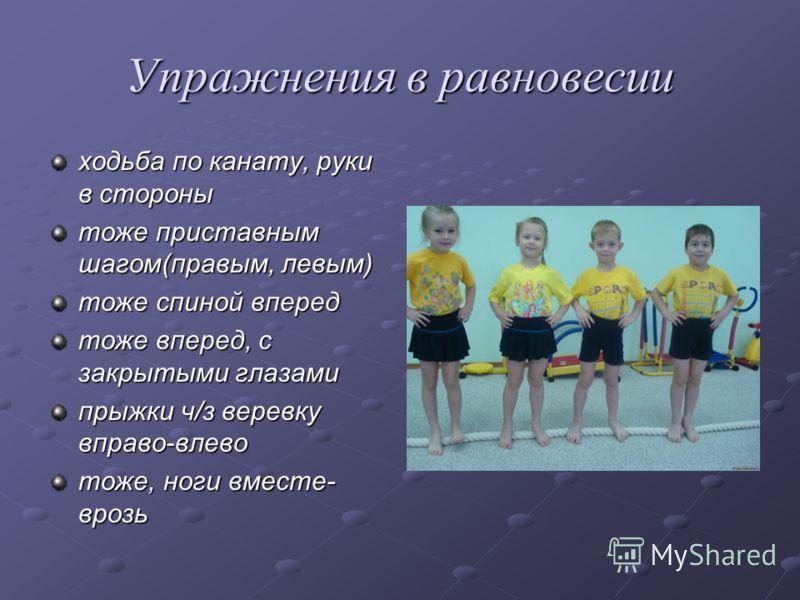 Упражнения в равновесии ходьба по канату, руки в стороны тоже приставным шагом(правым, левым) тоже спиной вперед тоже вперед, с закрытыми глазами прыжки ч/з веревку вправо-влево тоже, ноги вместе- врозь