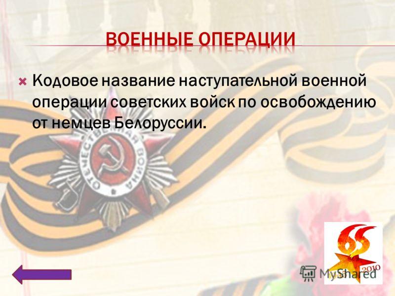 Кодовое название наступательной военной операции советских войск по освобождению от немцев Белоруссии.