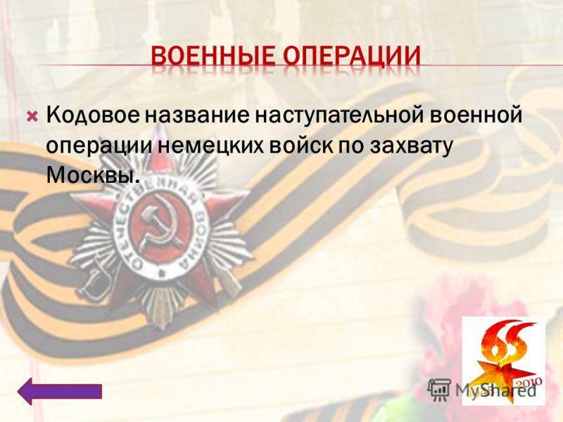 Кодовое название наступательной военной операции немецких войск по захвату Москвы.