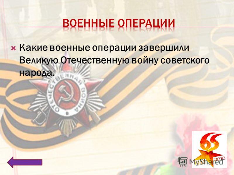 Какие военные операции завершили Великую Отечественную войну советского народа.