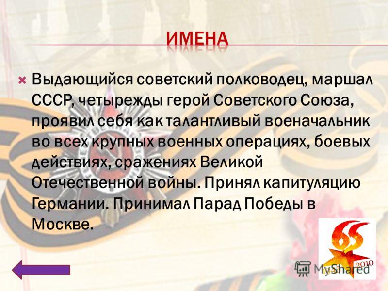 Выдающийся советский полководец, маршал СССР, четырежды герой Советского Союза, проявил себя как талантливый военачальник во всех крупных военных операциях, боевых действиях, сражениях Великой Отечественной войны. Принял капитуляцию Германии. Принима