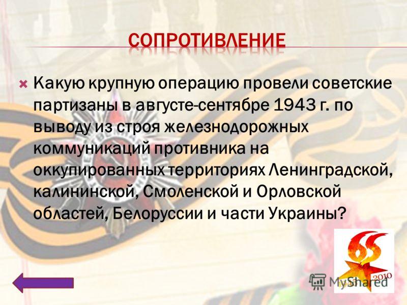 Какую крупную операцию провели советские партизаны в августе-сентябре 1943 г. по выводу из строя железнодорожных коммуникаций противника на оккупированных территориях Ленинградской, калининской, Смоленской и Орловской областей, Белоруссии и части Укр