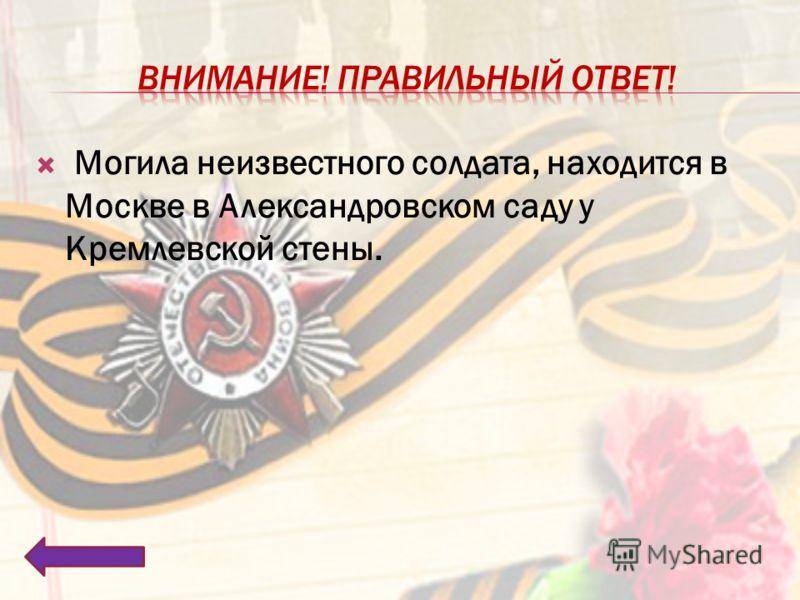 Могила неизвестного солдата, находится в Москве в Александровском саду у Кремлевской стены.