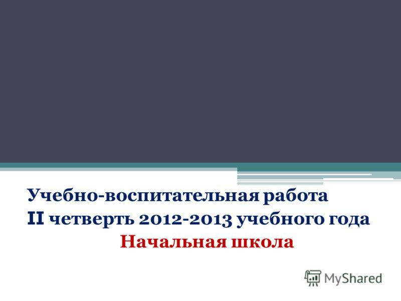 Учебно-воспитательная работа II четверть 2012-2013 учебного года Начальная школа