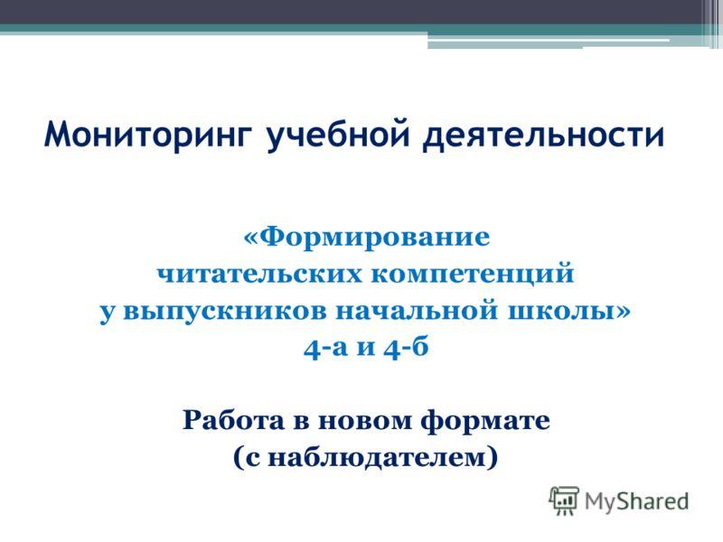 Мониторинг учебной деятельности «Формирование читательских компетенций у выпускников начальной школы» 4-а и 4-б Работа в новом формате (с наблюдателем)