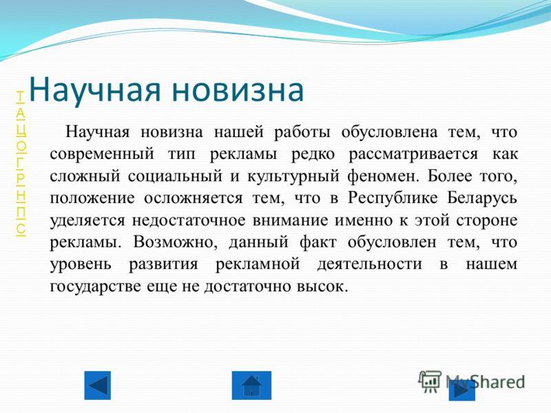 ТАЦОГРНПСТАЦОГРНПС Научная новизна Научная новизна нашей работы обусловлена тем, что современный тип рекламы редко рассматривается как сложный социальный и культурный феномен. Более того, положение осложняется тем, что в Республике Беларусь уделяется