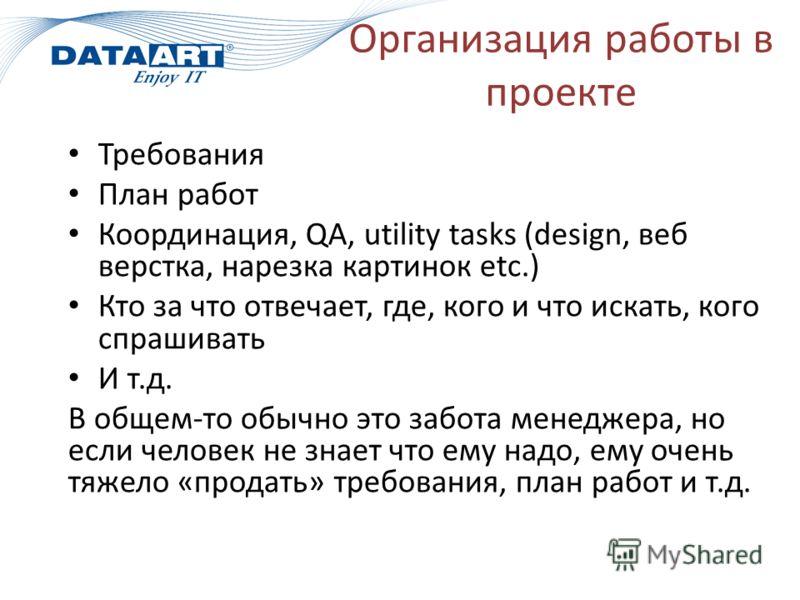 Организация работы в проекте Требования План работ Координация, QA, utility tasks (design, веб верстка, нарезка картинок etc.) Кто за что отвечает, где, кого и что искать, кого спрашивать И т.д. В общем-то обычно это забота менеджера, но если человек