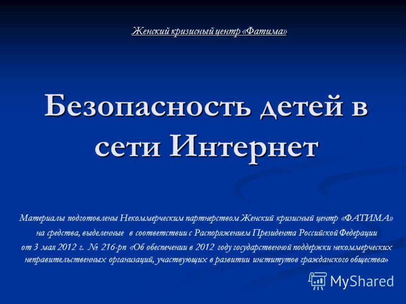 Безопасность детей в сети Интернет Безопасность детей в сети Интернет Материалы подготовлены Некоммерческим партнерством Женский кризисный центр «ФАТИМА» на средства, выделенные в соответствии с Распоряжением Президента Российской Федерации от 3 мая
