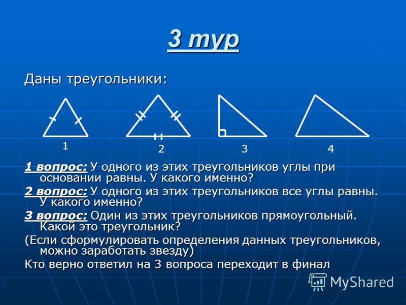 3 тур Даны треугольники: 1 вопрос: У одного из этих треугольников углы при основании равны. У какого именно? 2 вопрос: У одного из этих треугольников все углы равны. У какого именно? 3 вопрос: Один из этих треугольников прямоугольный. Какой это треуг