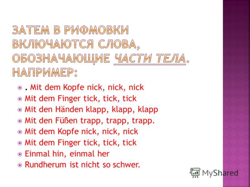 . Mit dem Kopfe nick, nick, nick Mit dem Finger tick, tick, tick Mit den Händen klapp, klapp, klapp Mit den Füßen trapp, trapp, trapp. Mit dem Kopfe nick, nick, nick Mit dem Finger tick, tick, tick Einmal hin, einmal her Rundherum ist nicht so schwer