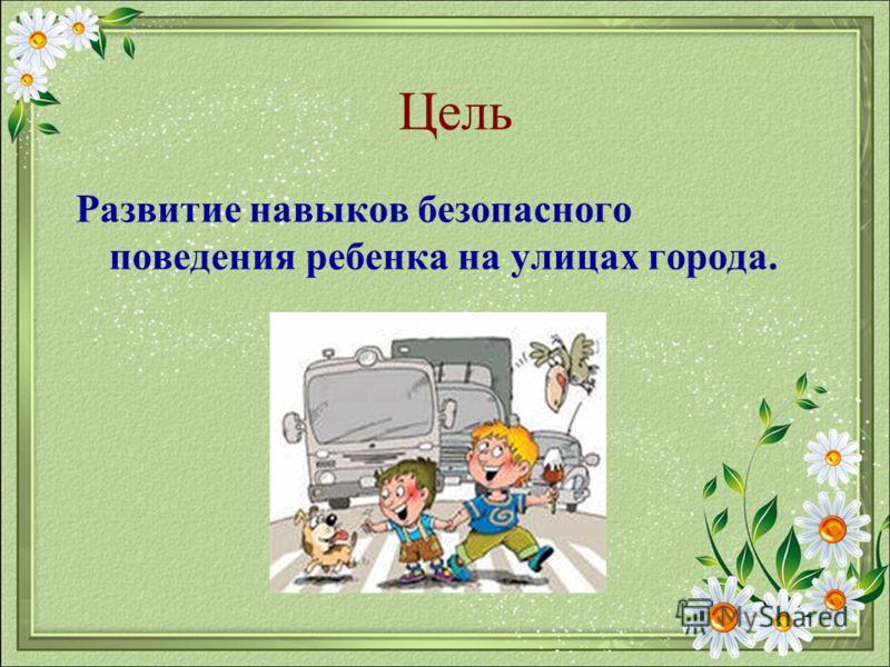 Цель Развитие навыков безопасного поведения ребенка на улицах города.