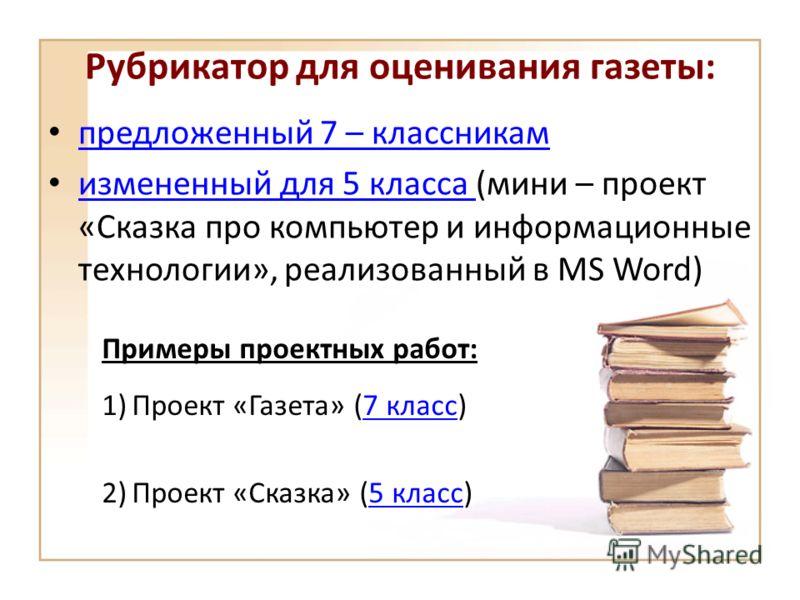 Рубрикатор для оценивания газеты: предложенный 7 – классникам измененный для 5 класса (мини – проект «Сказка про компьютер и информационные технологии», реализованный в MS Word) измененный для 5 класса Примеры проектных работ: 1)Проект «Газета» (7 кл