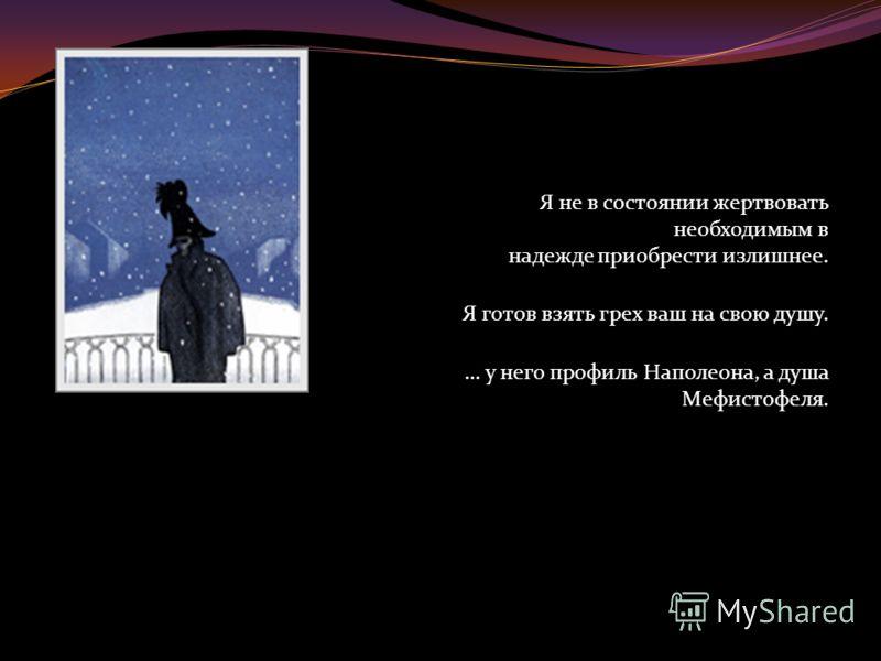 Я не в состоянии жертвовать необходимым в надежде приобрести излишнее. Я готов взять грех ваш на свою душу. … у него профиль Наполеона, а душа Мефистофеля.