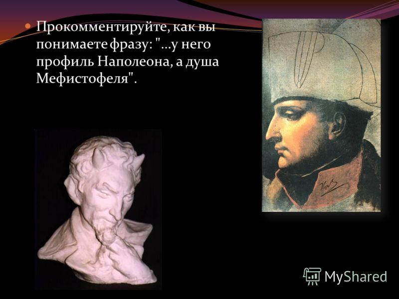 Прокомментируйте, как вы понимаете фразу: …у него профиль Наполеона, а душа Мефистофеля.