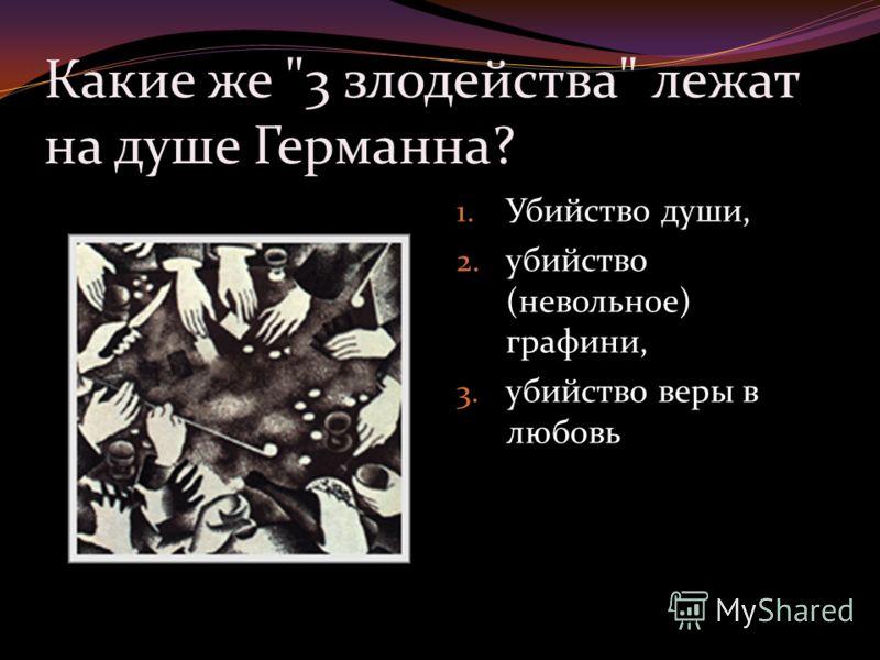 Какие же 3 злодейства лежат на душе Германна? 1. Убийство души, 2. убийство (невольное) графини, 3. убийство веры в любовь