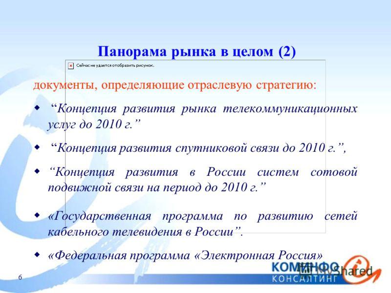 6 Панорама рынка в целом (2) документы, определяющие отраслевую стратегию: Концепция развития рынка телекоммуникационных услуг до 2010 г. Концепция развития спутниковой связи до 2010 г., Концепция развития в России систем сотовой подвижной связи на п