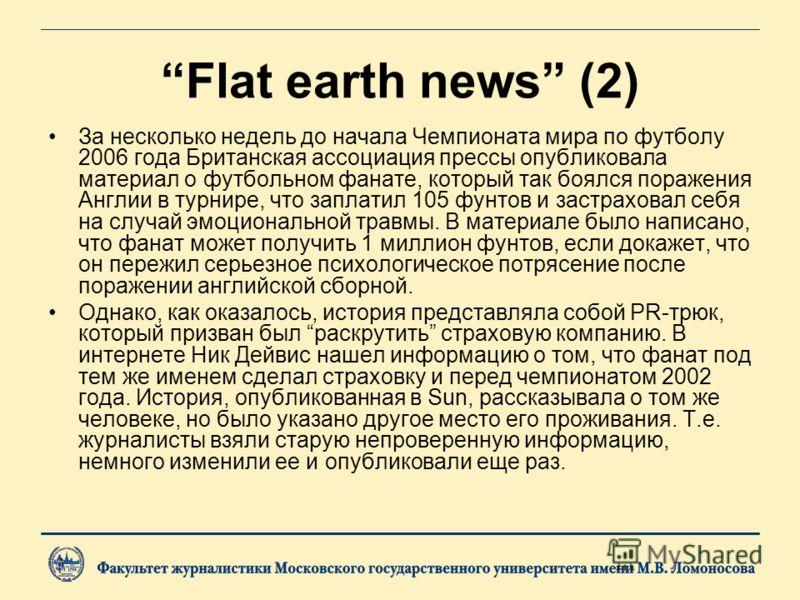 Flat earth news (2) За несколько недель до начала Чемпионата мира по футболу 2006 года Британская ассоциация прессы опубликовала материал о футбольном фанате, который так боялся поражения Англии в турнире, что заплатил 105 фунтов и застраховал себя н