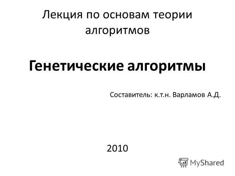 Лекция по основам теории алгоритмов Генетические алгоритмы Составитель: к.т.н. Варламов А.Д. 2010