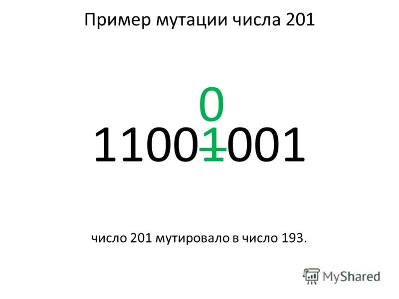 Пример мутации числа 201 0 11001001 число 201 мутировало в число 193.