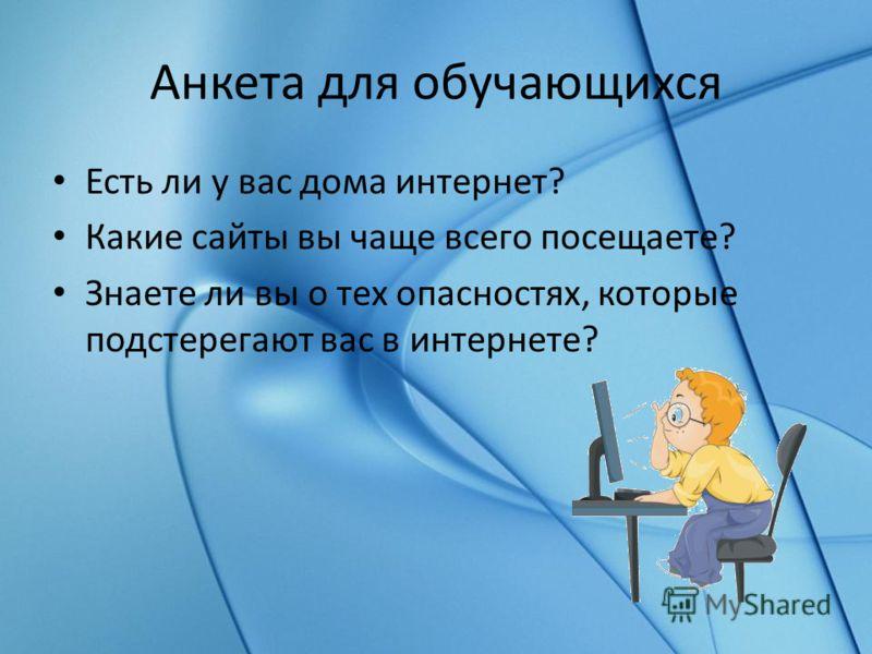 Анкета для обучающихся Есть ли у вас дома интернет? Какие сайты вы чаще всего посещаете? Знаете ли вы о тех опасностях, которые подстерегают вас в интернете?