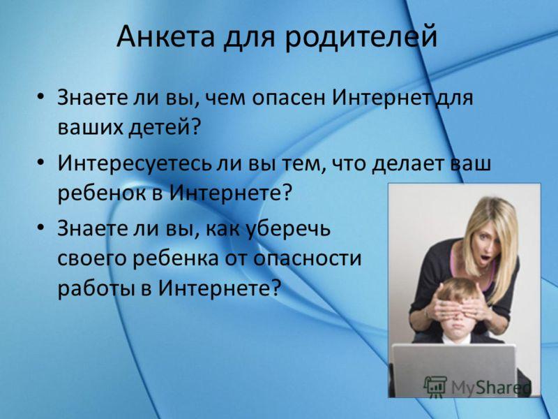 Анкета для родителей Знаете ли вы, чем опасен Интернет для ваших детей? Интересуетесь ли вы тем, что делает ваш ребенок в Интернете? Знаете ли вы, как уберечь своего ребенка от опасности работы в Интернете?