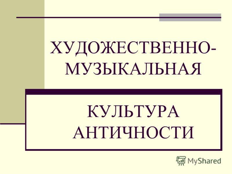 ХУДОЖЕСТВЕННО- МУЗЫКАЛЬНАЯ КУЛЬТУРА АНТИЧНОСТИ
