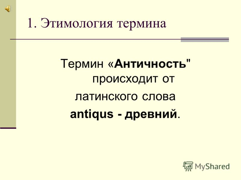 1. Этимология термина Термин «Античность происходит от латинского слова antiqus - древний.