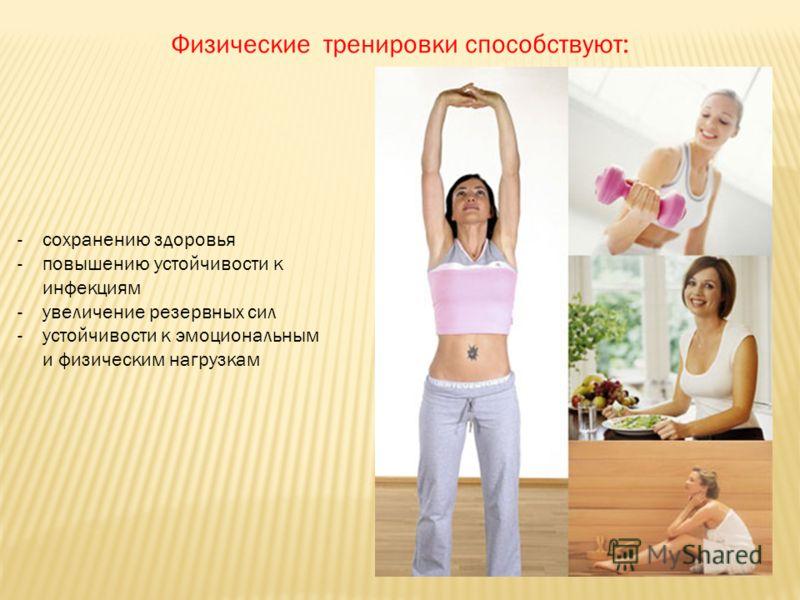 Физические тренировки способствуют: -сохранению здоровья -повышению устойчивости к инфекциям -увеличение резервных сил -устойчивости к эмоциональным и физическим нагрузкам