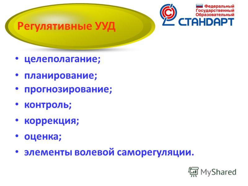 целеполагание; планирование; прогнозирование; контроль; коррекция; оценка; элементы волевой саморегуляции. Регулятивные УУД