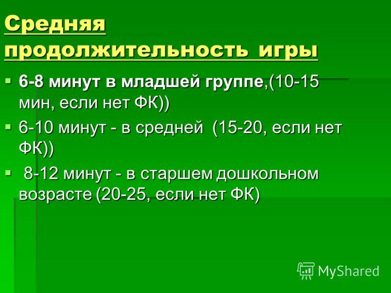 Средняя продолжительность игры 6-8 минут в младшей группе,(10-15 мин, если нет ФК)) 6-8 минут в младшей группе,(10-15 мин, если нет ФК)) 6-10 минут - в средней (15-20, если нет ФК)) 6-10 минут - в средней (15-20, если нет ФК)) 8-12 минут - в старшем