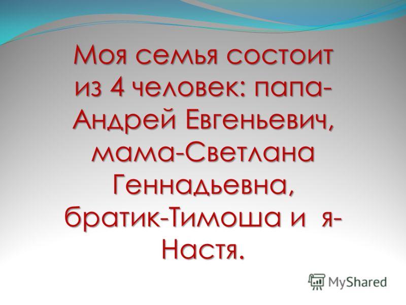 Моя семья состоит из 4 человек: папа- Андрей Евгеньевич, мама-Светлана Геннадьевна, братик-Тимоша и я- Настя.