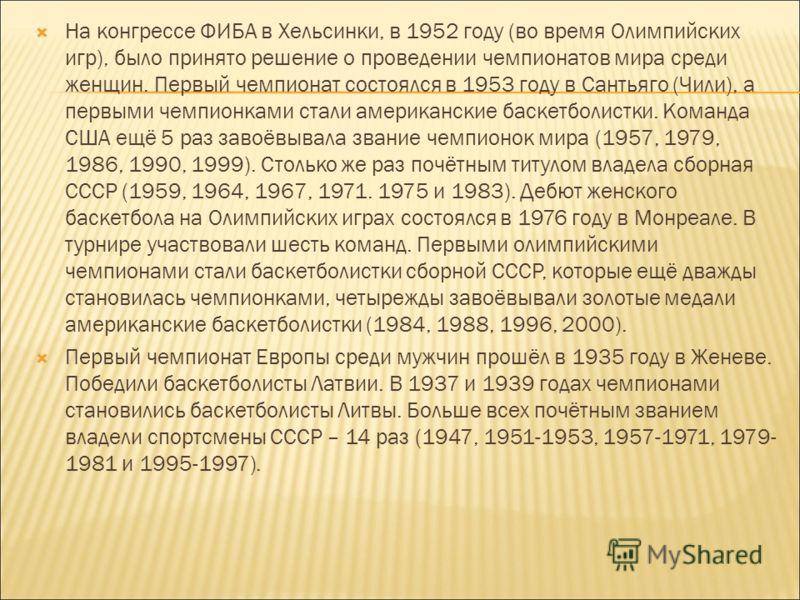 На конгрессе ФИБА в Хельсинки, в 1952 году (во время Олимпийских игр), было принято решение о проведении чемпионатов мира среди женщин. Первый чемпионат состоялся в 1953 году в Сантьяго (Чили), а первыми чемпионками стали американские баскетболистки.